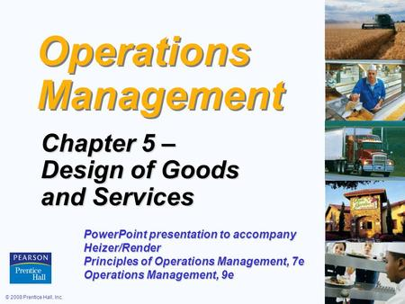 © 2008 Prentice Hall, Inc.5 – 1 Operations Management Chapter 5 – Design of Goods and Services PowerPoint presentation to accompany Heizer/Render Principles.
