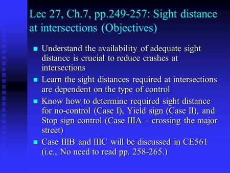 Lec 27, Ch.7, pp.249-257: Sight distance at intersections (Objectives) Understand the availability of adequate sight distance is crucial to reduce crashes.