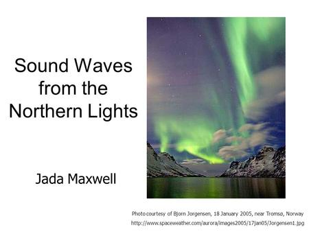 Sound Waves from the Northern Lights Photo courtesy of Bjorn Jorgensen, 18 January 2005, near Tromsø, Norway