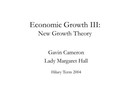 Economic Growth III: New Growth Theory Gavin Cameron