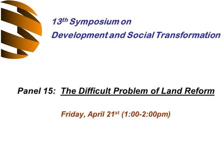 Panel 15: The Difficult Problem of Land Reform Friday, April 21 st (1:00-2:00pm) 13 th Symposium on Development and Social Transformation.