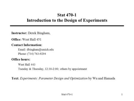 Stat 470-11 Stat 470-1 Introduction to the Design of Experiments Instructor: Derek Bingham, Office: West Hall 451 Contact Information: