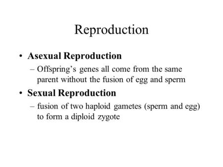 Reproduction Asexual Reproduction –Offspring's genes all come from the same parent without the fusion of egg and sperm Sexual Reproduction –fusion of two.