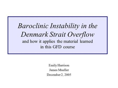 Baroclinic Instability in the Denmark Strait Overflow and how it applies the material learned in this GFD course Emily Harrison James Mueller December.