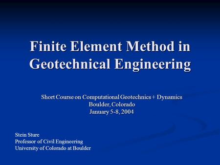 Finite Element Method in Geotechnical Engineering Short Course on Computational Geotechnics + Dynamics Boulder, Colorado January 5-8, 2004 Stein Sture.