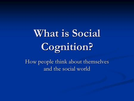 What is Social Cognition? How people think about themselves and the social world.
