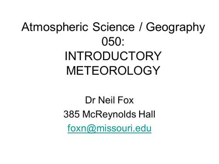 Atmospheric Science / Geography 050: INTRODUCTORY METEOROLOGY Dr Neil Fox 385 McReynolds Hall