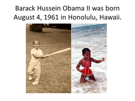 Barack Hussein Obama II was born August 4, 1961 in Honolulu, Hawaii.