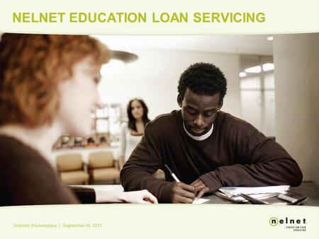 NELNET EDUCATION LOAN SERVICING Webinar Wednesdays | September 14, 2011.