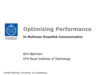 Optimizing Performance In Multiuser Downlink Communication Emil Björnson KTH Royal Institute of Technology Invited Seminar, University of Luxembourg.