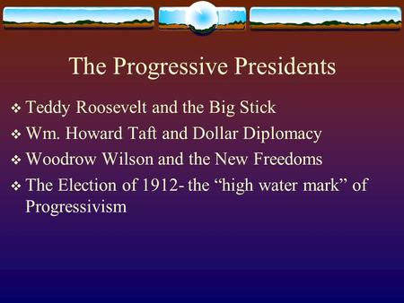 The Progressive Presidents  Teddy Roosevelt and the Big Stick  Wm. Howard Taft and Dollar Diplomacy  Woodrow Wilson and the New Freedoms  The Election.