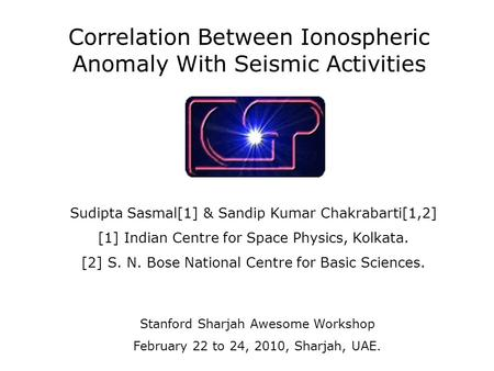 Correlation Between Ionospheric Anomaly With Seismic Activities Sudipta Sasmal[1] & Sandip Kumar Chakrabarti[1,2] [1] Indian Centre for Space Physics,