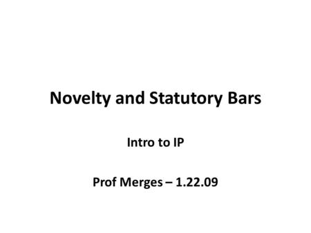 Novelty and Statutory Bars Intro to IP Prof Merges – 1.22.09.