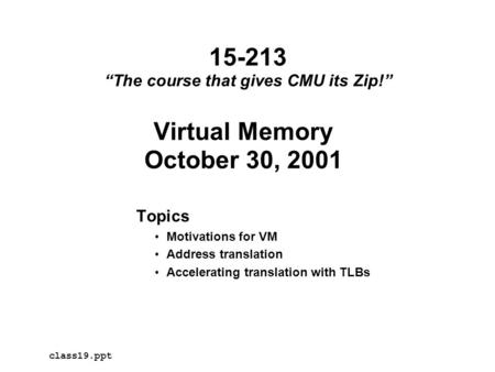 "Virtual Memory October 30, 2001 Topics Motivations for VM Address translation Accelerating translation with TLBs class19.ppt 15-213 ""The course that gives."