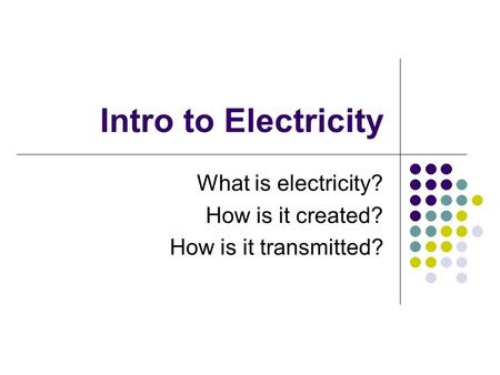 Intro to Electricity What is electricity? How is it created? How is it transmitted?