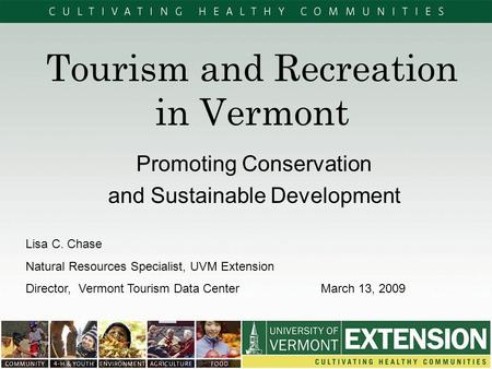 Tourism and Recreation in Vermont Promoting Conservation and Sustainable Development Lisa C. Chase Natural Resources Specialist, UVM Extension Director,