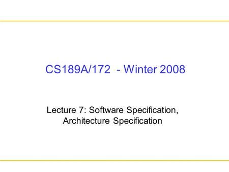 CS189A/172 - Winter 2008 Lecture 7: Software Specification, Architecture Specification.