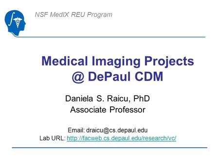 NSF MedIX REU Program Medical Imaging DePaul CDM Daniela S. Raicu, PhD Associate Professor   Lab URL:
