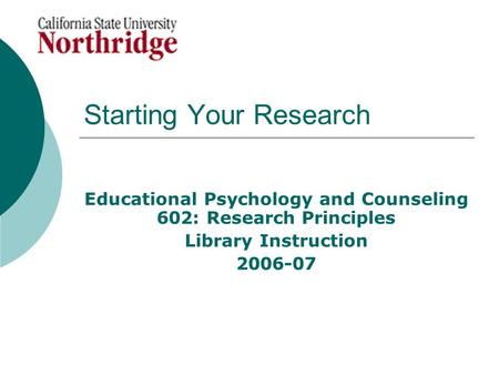 Starting Your Research Educational Psychology and Counseling 602: Research Principles Library Instruction 2006-07.