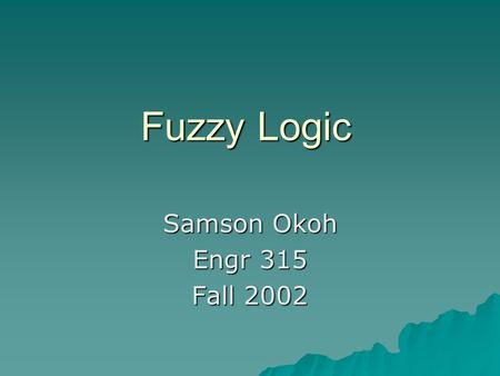 Fuzzy Logic Samson Okoh Engr 315 Fall 2002. Introduction  Brief History  How it Works –Basics of Fuzzy Logic  Rules –Step by Step Approach of Fuzzy.