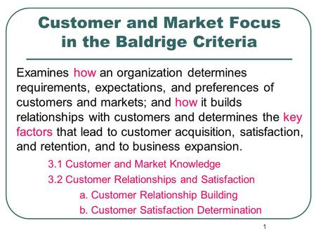 1 Customer and Market Focus in the Baldrige Criteria Examines how an organization determines requirements, expectations, and preferences of customers and.