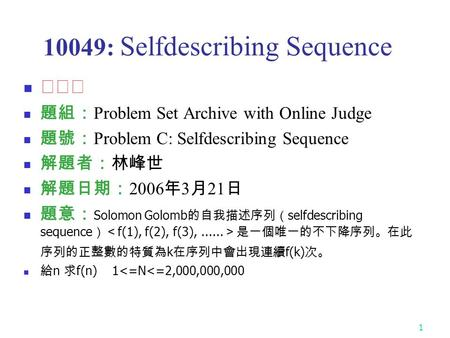 1 10049: Selfdescribing Sequence ★★★ 題組: Problem Set Archive with Online Judge 題號: Problem C: Selfdescribing Sequence 解題者:林峰世 解題日期: 2006 年 3 月 21 日 題意: