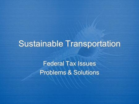 Sustainable Transportation Federal Tax Issues Problems & Solutions Federal Tax Issues Problems & Solutions.