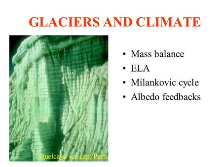 GLACIERS AND CLIMATE Mass balance ELA Milankovic cycle Albedo feedbacks Quelcaya ice cap, Peru.