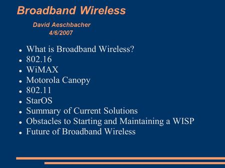 Broadband Wireless David Aeschbacher 4/6/2007 What is Broadband Wireless? 802.16 WiMAX Motorola Canopy 802.11 StarOS Summary of Current Solutions Obstacles.