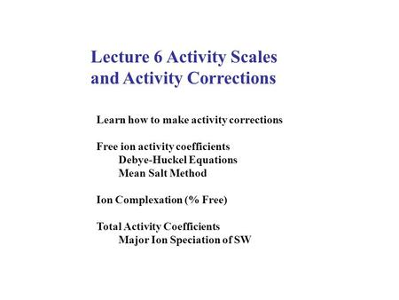 Lecture 6 Activity Scales and Activity Corrections Learn how to make activity corrections Free ion activity coefficients Debye-Huckel Equations Mean Salt.