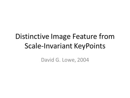 Distinctive Image Feature from Scale-Invariant KeyPoints David G. Lowe, 2004.