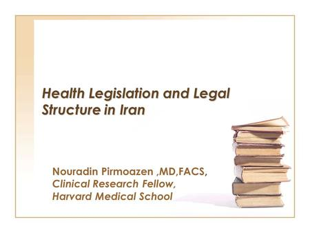 Health Legislation and Legal Structure in Iran Nouradin Pirmoazen,MD,FACS, Clinical Research Fellow, Harvard Medical School.
