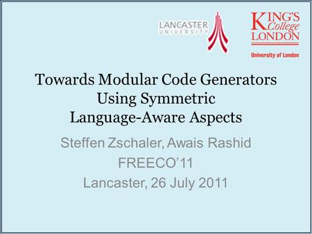 Towards Modular Code Generators Using Symmetric Language-Aware Aspects Steffen Zschaler, Awais Rashid FREECO'11 Lancaster, 26 July 2011.