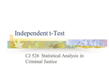 Independent t-Test CJ 526 Statistical Analysis in Criminal Justice.