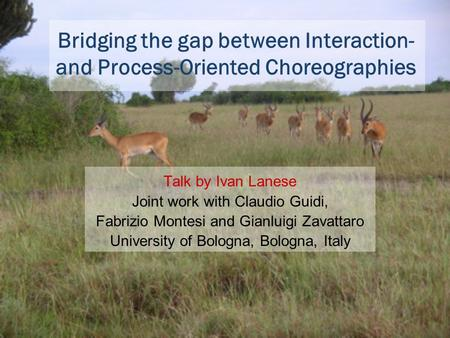 Bridging the gap between Interaction- and Process-Oriented Choreographies Talk by Ivan Lanese Joint work with Claudio Guidi, Fabrizio Montesi and Gianluigi.