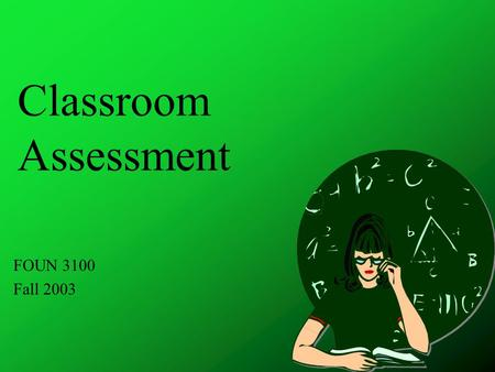 Classroom Assessment FOUN 3100 Fall 2003. Assessment is an integral part of teaching.