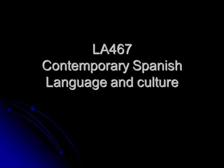 LA467 Contemporary Spanish Language and culture. Objectives o To provide students with the training to explore social, cultural, political and linguistic.