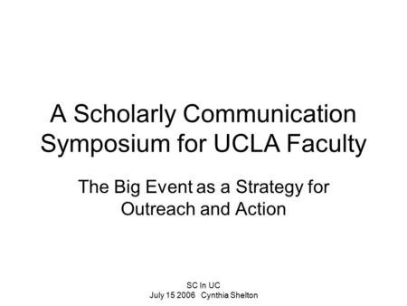 SC In UC July 15 2006 Cynthia Shelton A Scholarly Communication Symposium for UCLA Faculty The Big Event as a Strategy for Outreach and Action.