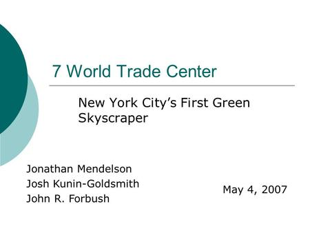 7 World Trade Center New York City's First Green Skyscraper Jonathan Mendelson Josh Kunin-Goldsmith John R. Forbush May 4, 2007.