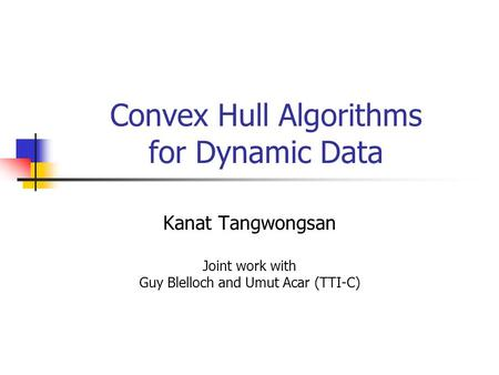Convex Hull Algorithms for Dynamic Data Kanat Tangwongsan Joint work with Guy Blelloch and Umut Acar (TTI-C)