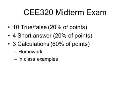 CEE320 Midterm Exam 10 True/false (20% of points) 4 Short answer (20% of points) 3 Calculations (60% of points) –Homework –In class examples.