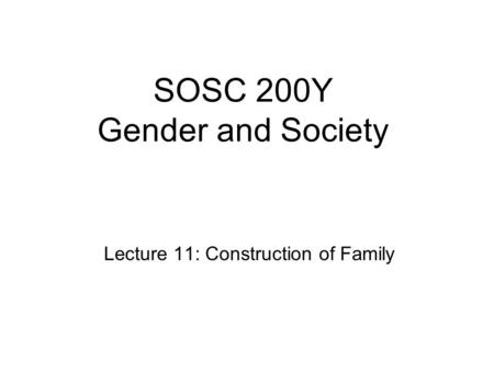 SOSC 200Y Gender and Society Lecture 11: Construction of Family.