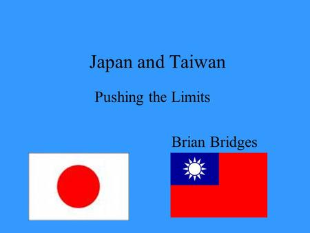 Japan and Taiwan Pushing the Limits Brian Bridges.