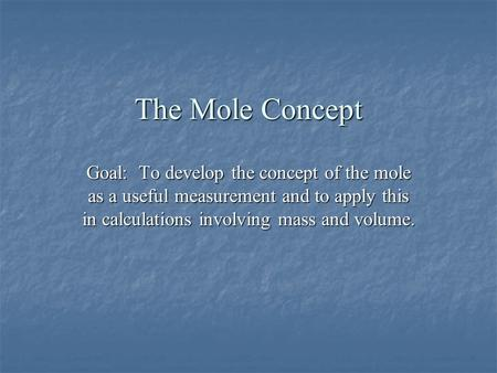 The Mole Concept Goal: To develop the concept of the mole as a useful measurement and to apply this in calculations involving mass and volume.