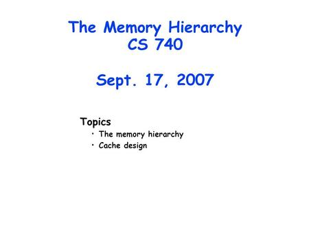 The Memory Hierarchy CS 740 Sept. 17, 2007 Topics The memory hierarchy Cache design.