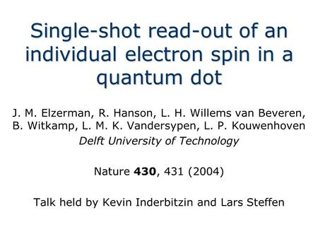 Single-shot read-out of an individual electron spin in a quantum dot J. M. Elzerman, R. Hanson, L. H. Willems van Beveren, B. Witkamp, L. M. K. Vandersypen,