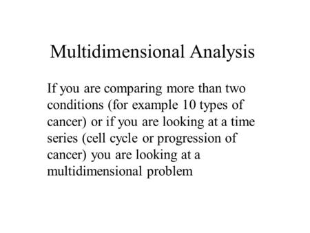 Multidimensional Analysis If you are comparing more than two conditions (for example 10 types of cancer) or if you are looking at a time series (cell cycle.