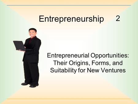 2 Entrepreneurship Entrepreneurial Opportunities: Their Origins, Forms, and Suitability for New Ventures.