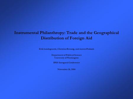 Instrumental Philanthropy: Trade and the Geographical Distribution of Foreign Aid Erik Lundsgaarde, Christian Breunig, and Aseem Prakash Department of.