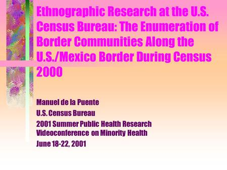 Ethnographic Research at the U.S. Census Bureau: The Enumeration of Border Communities Along the U.S./Mexico Border During Census 2000 Manuel de la Puente.